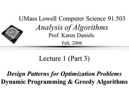 UMass Lowell Computer Science 91.503 Analysis of Algorithms Prof. Karen Daniels Fall, 2006 Lecture 1 (Part 3) Design Patterns for Optimization Problems.
