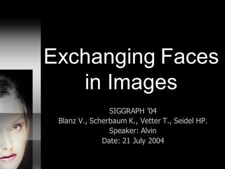 Exchanging Faces in Images SIGGRAPH '04 Blanz V., Scherbaum K., Vetter T., Seidel HP. Speaker: Alvin Date: 21 July 2004.