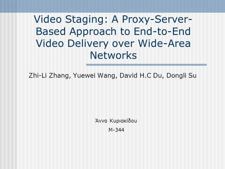 Video Staging: A Proxy-Server- Based Approach to End-to-End Video Delivery over Wide-Area Networks Zhi-Li Zhang, Yuewei Wang, David H.C Du, Dongli Su Άννα.