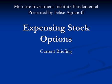Expensing Stock Options Current Briefing McIntire Investment Institute Fundamental Presented by Felise Agranoff.