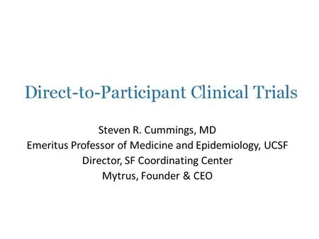 Steven R. Cummings, MD Emeritus Professor of Medicine and Epidemiology, UCSF Director, SF Coordinating Center Mytrus, Founder & CEO.