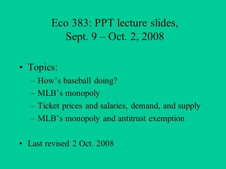 Eco 383: PPT lecture slides, Sept. 9 – Oct. 2, 2008 Topics: –How's baseball doing? –MLB's monopoly –Ticket prices and salaries, demand, and supply –MLB's.