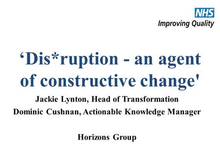 #NHSChangeDay #SHCRchat 'Dis*ruption - an agent of constructive change' Jackie Lynton, Head of Transformation Dominic Cushnan, Actionable Knowledge Manager.