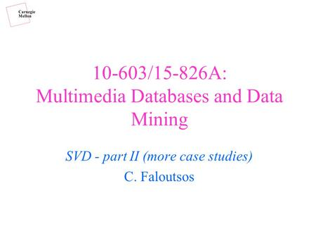 10-603/15-826A: Multimedia Databases and Data Mining SVD - part II (more case studies) C. Faloutsos.