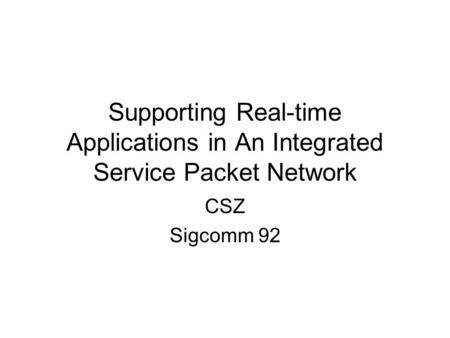 Supporting Real-time Applications in An Integrated Service Packet Network CSZ Sigcomm 92.
