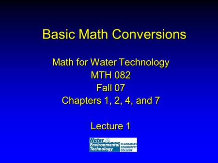 Basic Math Conversions Math for Water Technology MTH 082 Fall 07 Chapters 1, 2, 4, and 7 Lecture 1 Math for Water Technology MTH 082 Fall 07 Chapters 1,