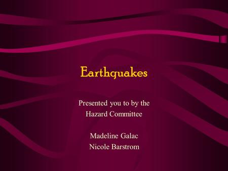 Earthquakes Presented you to by the Hazard Committee Madeline Galac Nicole Barstrom.