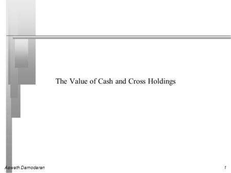 Aswath Damodaran1 The Value of Cash and Cross Holdings.