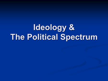 Ideology & The Political Spectrum. What is an Ideology? An organized collection of ideas that form a comprehensive belief system or worldview; An organized.