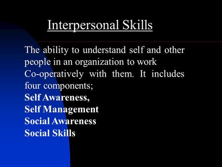 Interpersonal Skills The ability to understand self and other people in an organization to work Co-operatively with them. It includes four components;
