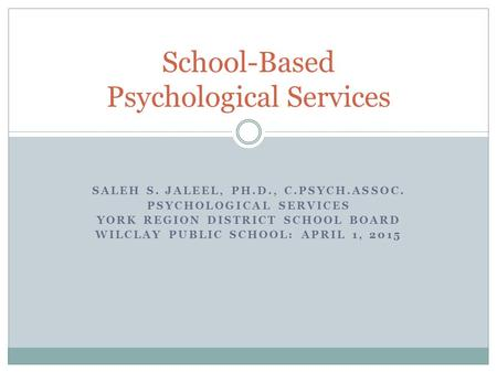 SALEH S. JALEEL, PH.D., C.PSYCH.ASSOC. PSYCHOLOGICAL SERVICES YORK REGION DISTRICT SCHOOL BOARD WILCLAY PUBLIC SCHOOL: APRIL 1, 2015 School-Based Psychological.