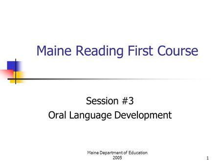 Maine Department of Education 20051 Maine Reading First Course Session #3 Oral Language Development.