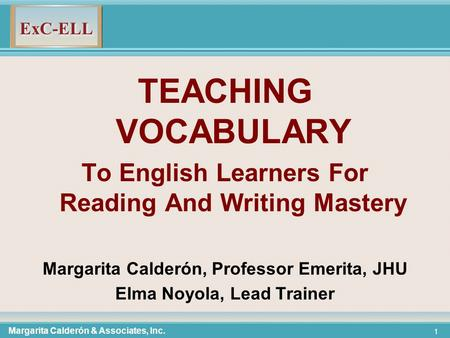TEACHING VOCABULARY To English Learners For Reading And Writing Mastery Margarita Calderón, Professor Emerita, JHU Elma Noyola, Lead Trainer Margarita.