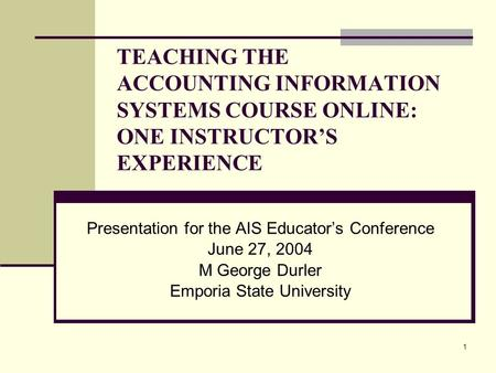 1 TEACHING THE ACCOUNTING INFORMATION SYSTEMS COURSE ONLINE: ONE INSTRUCTOR'S EXPERIENCE Presentation for the AIS Educator's Conference June 27, 2004 M.