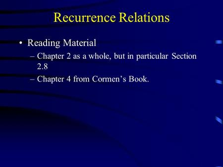 Recurrence Relations Reading Material –Chapter 2 as a whole, but in particular Section 2.8 –Chapter 4 from Cormen's Book.