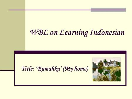 WBL on Learning Indonesian Title: 'Rumahku' (My home)