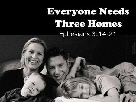 Everyone Needs Three Homes Ephesians 3:14-21. 14.For this reason I bow my knees before the Father 15.from whom every family in heaven and on earth is.