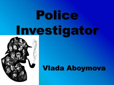 Police Investigator Vlada Aboymova. Table of Contents Slide 3: – What They Do Slide 4: – Similar Jobs Slide 5: – I AM Slide 6: – Skills Needed Slide 7: