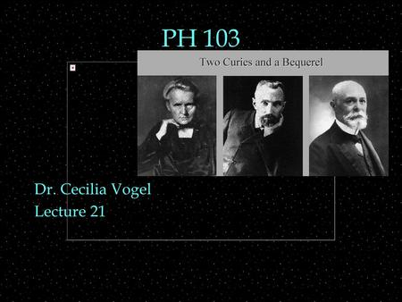 PH 103 Dr. Cecilia Vogel Lecture 21. Review Outline  Nuclei  properties  composition, N, Z, A  binding energy  Nuclei   decays  Radiation.