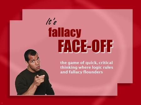 It's fallacy FACE-OFF the game of quick, critical thinking where logic rules and fallacy flounders.