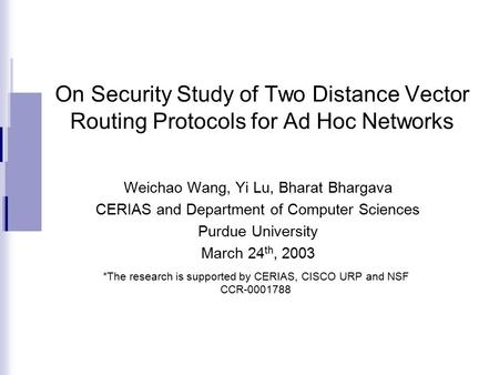 On Security Study of Two Distance Vector Routing Protocols for Ad Hoc Networks Weichao Wang, Yi Lu, Bharat Bhargava CERIAS and Department of Computer Sciences.