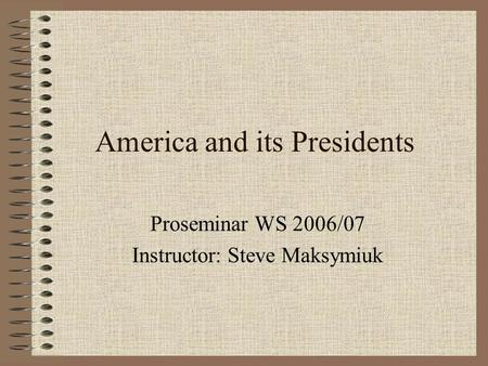 America and its Presidents Proseminar WS 2006/07 Instructor: Steve Maksymiuk.