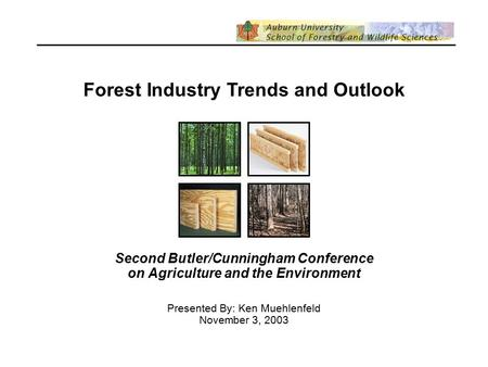 Forest Industry Trends and Outlook Second Butler/Cunningham Conference on Agriculture and the Environment Presented By: Ken Muehlenfeld November 3, 2003.