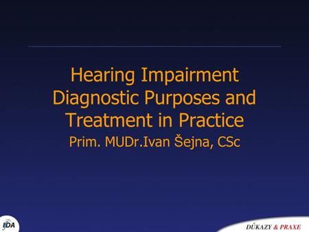 Hearing Impairment Diagnostic Purposes and Treatment in Practice Prim. MUDr.Ivan Š ejna, CSc.