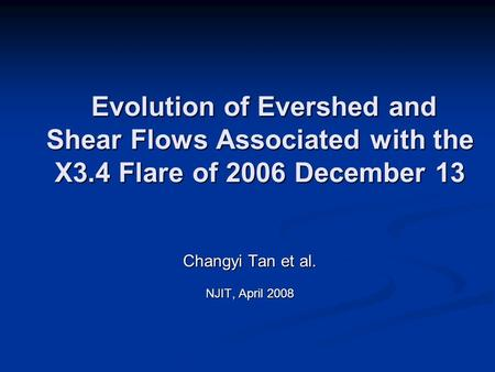 Changyi Tan et al. NJIT, April 2008 Evolution of Evershed and Shear Flows Associated with the X3.4 Flare of 2006 December 13 Evolution of Evershed and.