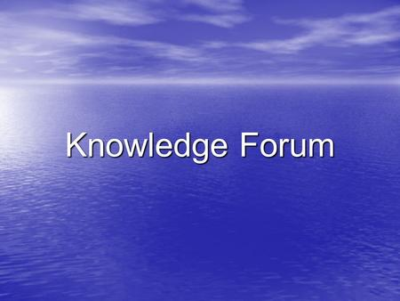Knowledge Forum. My experience My experience What was done What was done What I have learnt What I have learnt Difficulties Difficulties Advantages of.