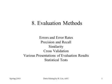 Spring 2003Data Mining by H. Liu, ASU1 8. Evaluation Methods Errors and Error Rates Precision and Recall Similarity Cross Validation Various Presentations.