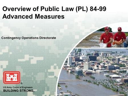 US Army Corps of Engineers BUILDING STRONG ® Overview of Public Law (PL) 84-99 Advanced Measures Contingency Operations Directorate.