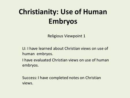 Christianity: Use of Human Embryos Religious Viewpoint 1 LI: I have learned about Christian views on use of human embryos. I have evaluated Christian views.
