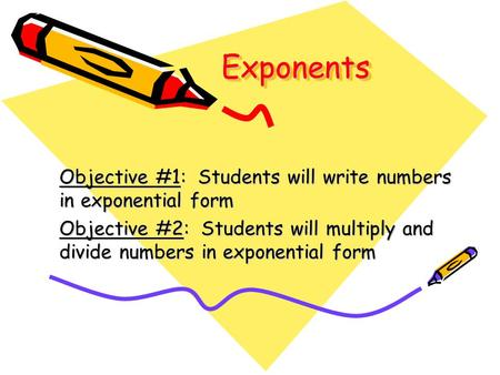 ExponentsExponents Objective #1: Students will write numbers in exponential form Objective #2: Students will multiply and divide numbers in exponential.