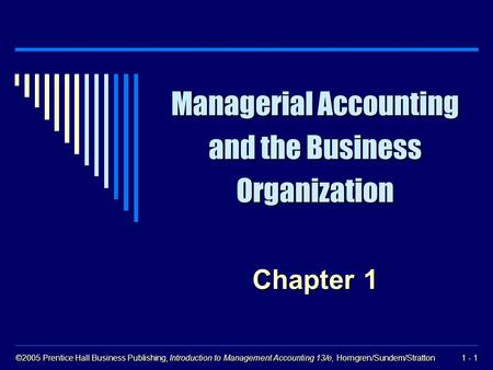 ©2005 Prentice Hall Business Publishing, Introduction to Management Accounting 13/e, Horngren/Sundem/Stratton 1 - 1 Managerial Accounting and the Business.