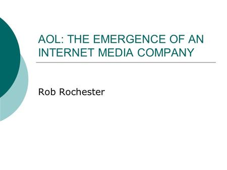 AOL: THE EMERGENCE OF AN INTERNET MEDIA COMPANY Rob Rochester.