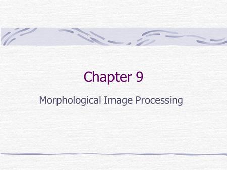 Chapter 9 Morphological Image Processing. Preview Morphology: denotes a branch of biology that deals with the form and structure of animals and planets.
