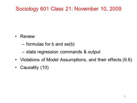 Sociology 601 Class 21: November 10, 2009 Review –formulas for b and se(b) –stata regression commands & output Violations of Model Assumptions, and their.