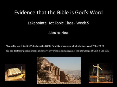 "Evidence that the Bible is God's Word Lakepointe Hot Topic Class - Week 5 Allen Hainline ""Is not My word like fire? declares the LORD, and like a hammer."