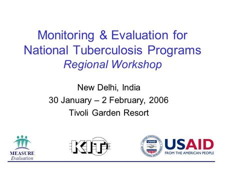 MEASURE Evaluation Monitoring & Evaluation for National Tuberculosis Programs Regional Workshop New Delhi, India 30 January – 2 February, 2006 Tivoli Garden.