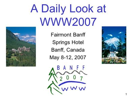 1 A Daily Look at WWW2007 Fairmont Banff Springs Hotel Banff, Canada May 8-12, 2007.