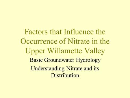 Factors that Influence the Occurrence of Nitrate in the Upper Willamette Valley Basic Groundwater Hydrology Understanding Nitrate and its Distribution.