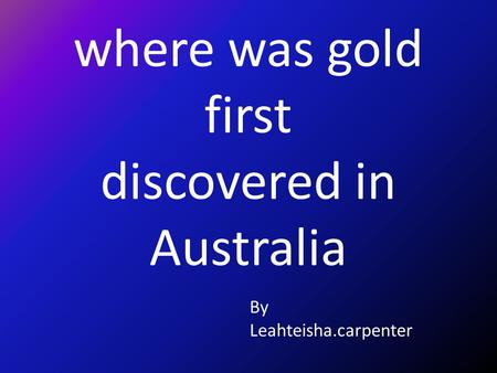Where was gold first discovered in Australia By Leahteisha.carpenter.