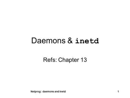 Netprog: daemons and inetd1 Daemons & inetd Refs: Chapter 13.