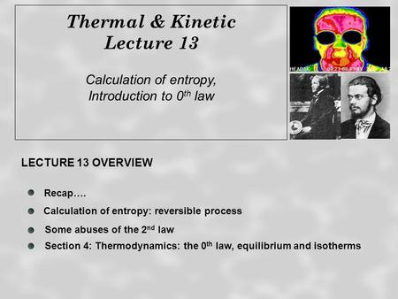 Thermal & Kinetic Lecture 13 Calculation of entropy, Introduction to 0 th law Recap…. Some abuses of the 2 nd law LECTURE 13 OVERVIEW Calculation of entropy: