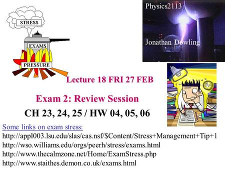Lecture 18 FRI 27 FEB Exam 2: Review Session CH 23, 24, 25 / HW 04, 05, 06 Physics2113 Jonathan Dowling Some links on exam stress: