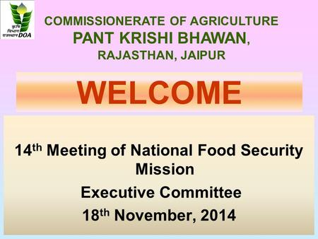 WELCOME 14 th Meeting of National Food Security Mission Executive Committee 18 th November, 2014 COMMISSIONERATE OF AGRICULTURE PANT KRISHI BHAWAN, RAJASTHAN,
