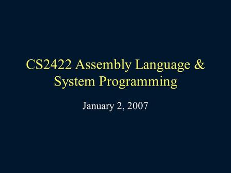 CS2422 Assembly Language & System Programming January 2, 2007.