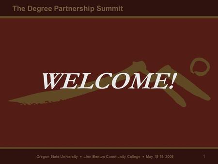 Oregon State University  Linn-Benton Community College  May 18-19, 2006 The Degree Partnership Summit 1 WELCOME!