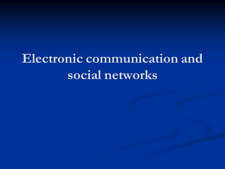 Electronic communication and social networks. 3 Questions: Does the internet weaken community? Because people replace in-person relationship with time.
